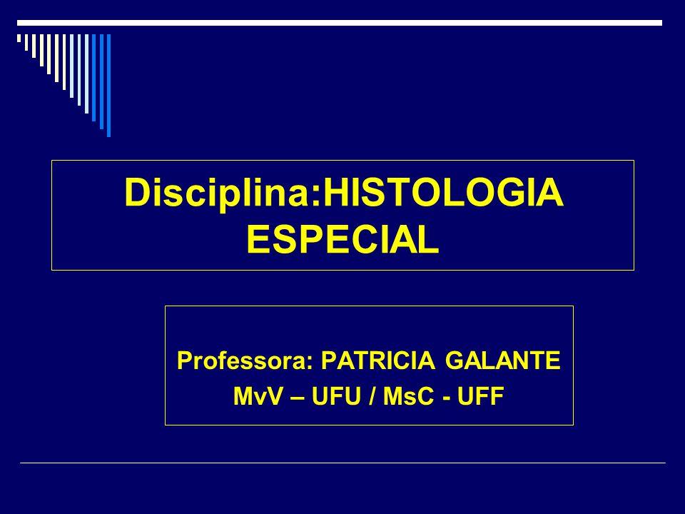 Disciplina:HISTOLOGIA ESPECIAL Professora: PATRICIA GALANTE MvV – UFU / MsC - UFF