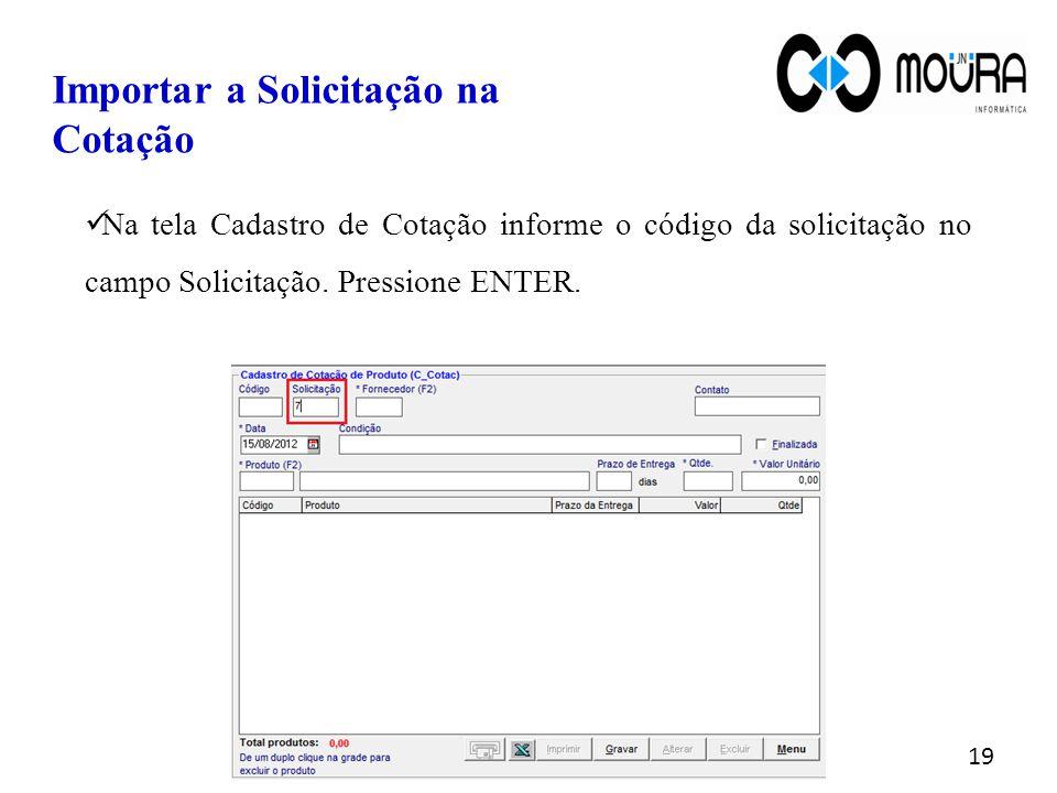 Importar a Solicitação na Cotação Na tela Cadastro de Cotação informe o código da solicitação no campo Solicitação. Pressione ENTER. 19