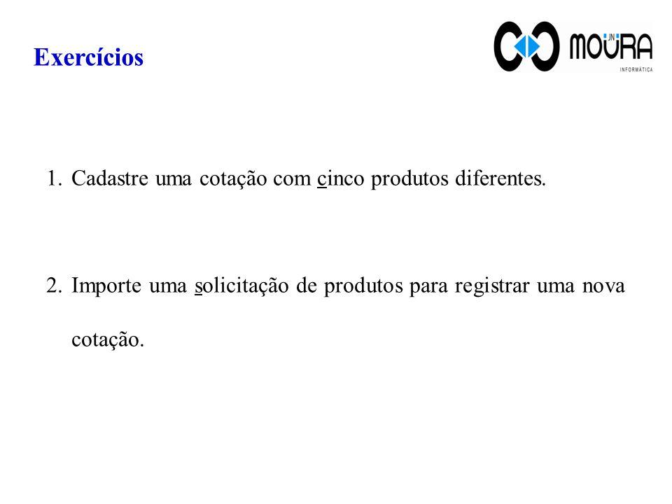 Exercícios 1.Cadastre uma cotação com cinco produtos diferentes. 2.Importe uma solicitação de produtos para registrar uma nova cotação.