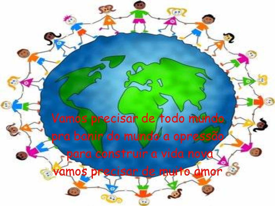 Vamos precisar de todo mundo pra banir do mundo a opressão para construir a vida nova vamos precisar de muito amor