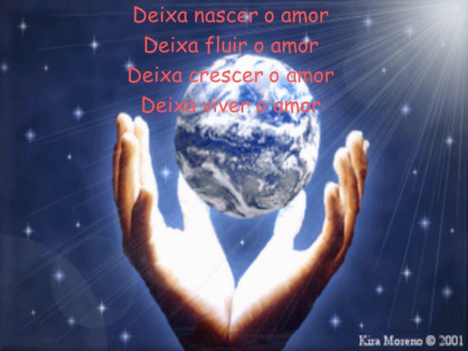 Deixa nascer o amor Deixa fluir o amor Deixa crescer o amor Deixa viver o amor