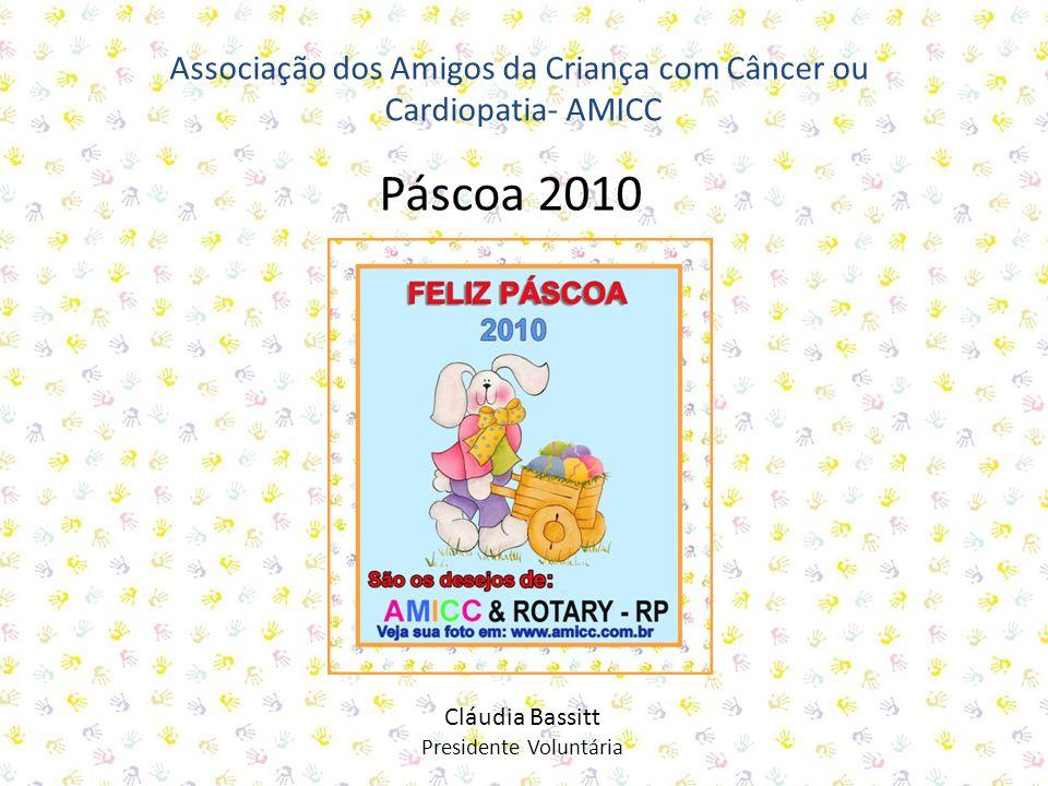 Associação dos Amigos da Criança com Câncer ou Cardiopatia- AMICC Cláudia Bassitt Presidente Voluntária Páscoa 2010