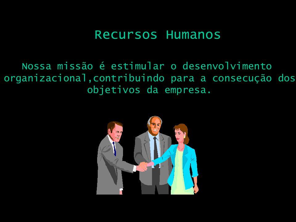 Recursos Humanos Nossa missão é estimular o desenvolvimento organizacional,contribuindo para a consecução dos objetivos da empresa.