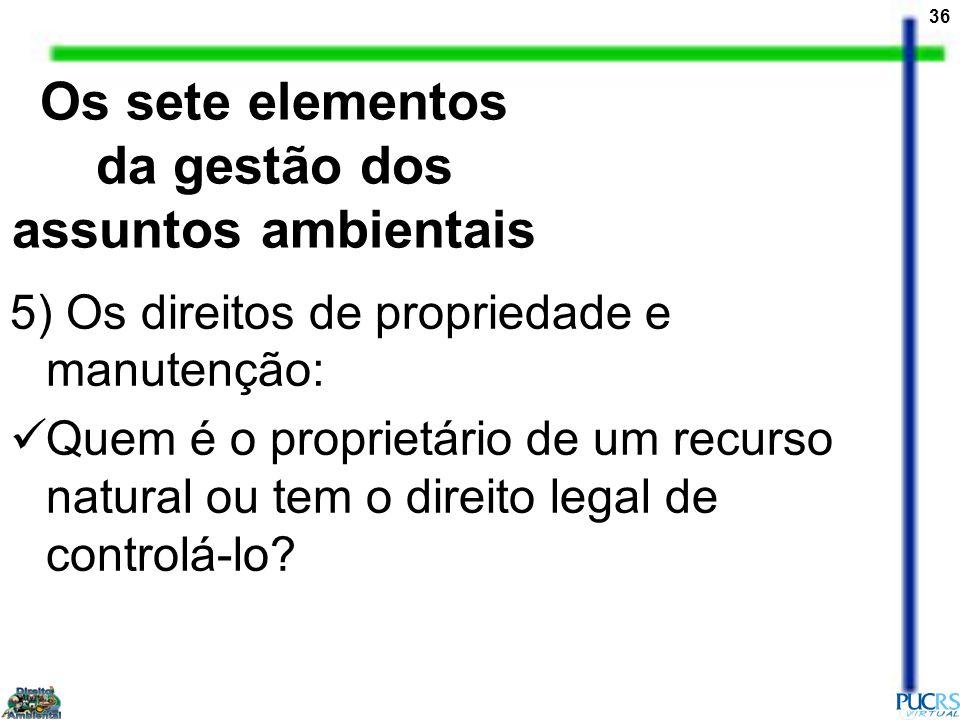 36 5) Os direitos de propriedade e manutenção: Quem é o proprietário de um recurso natural ou tem o direito legal de controlá-lo? Os sete elementos da