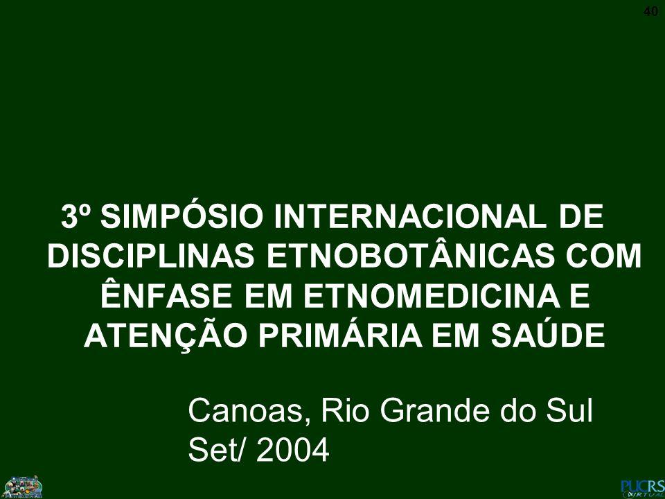 40 3º SIMPÓSIO INTERNACIONAL DE DISCIPLINAS ETNOBOTÂNICAS COM ÊNFASE EM ETNOMEDICINA E ATENÇÃO PRIMÁRIA EM SAÚDE Canoas, Rio Grande do Sul Set/ 2004