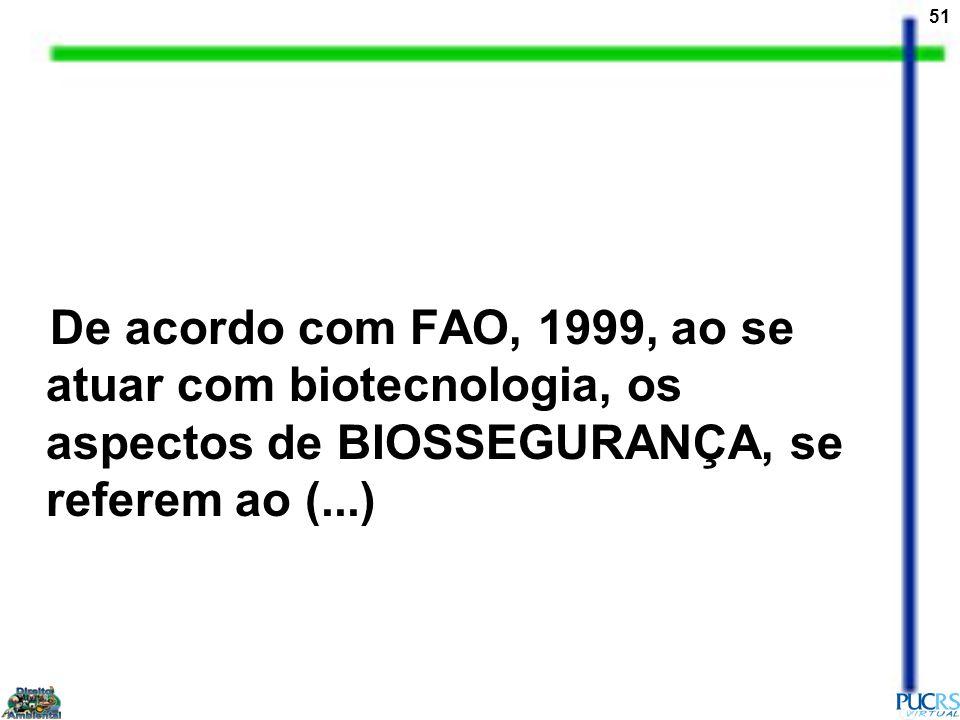 51 De acordo com FAO, 1999, ao se atuar com biotecnologia, os aspectos de BIOSSEGURANÇA, se referem ao (...)