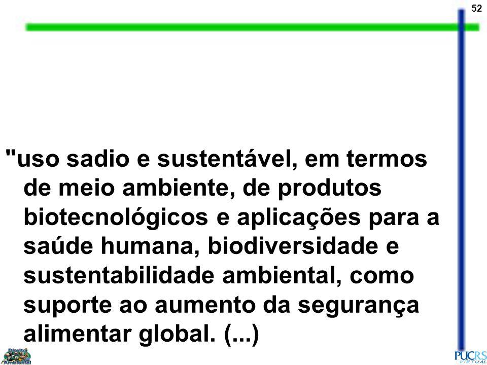 52 uso sadio e sustentável, em termos de meio ambiente, de produtos biotecnológicos e aplicações para a saúde humana, biodiversidade e sustentabilidade ambiental, como suporte ao aumento da segurança alimentar global.