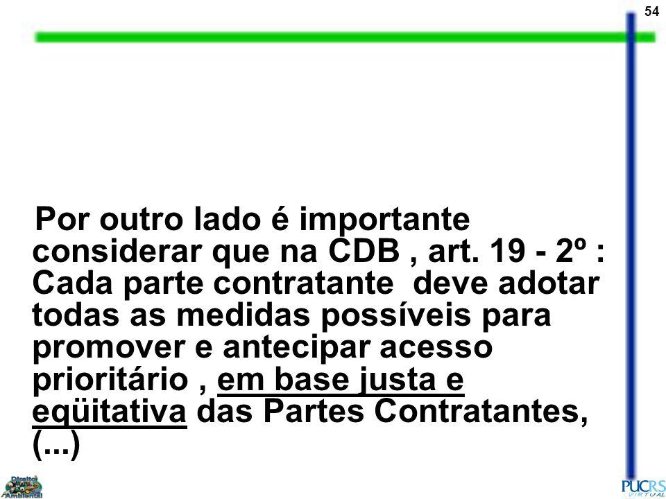 54 Por outro lado é importante considerar que na CDB, art. 19 - 2º : Cada parte contratante deve adotar todas as medidas possíveis para promover e ant