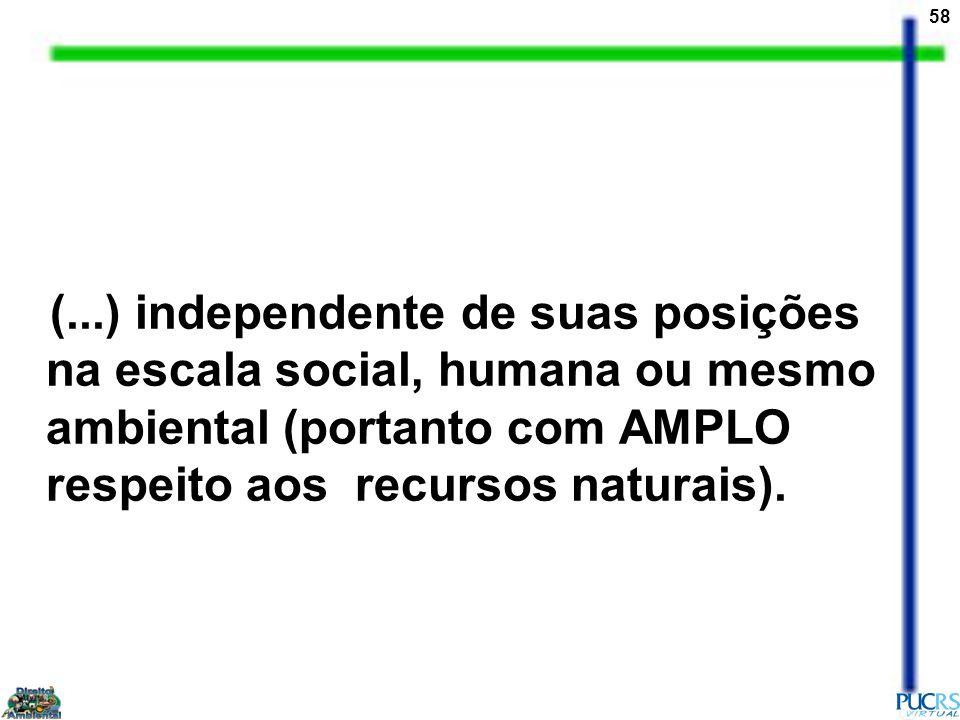 58 (...) independente de suas posições na escala social, humana ou mesmo ambiental (portanto com AMPLO respeito aos recursos naturais).