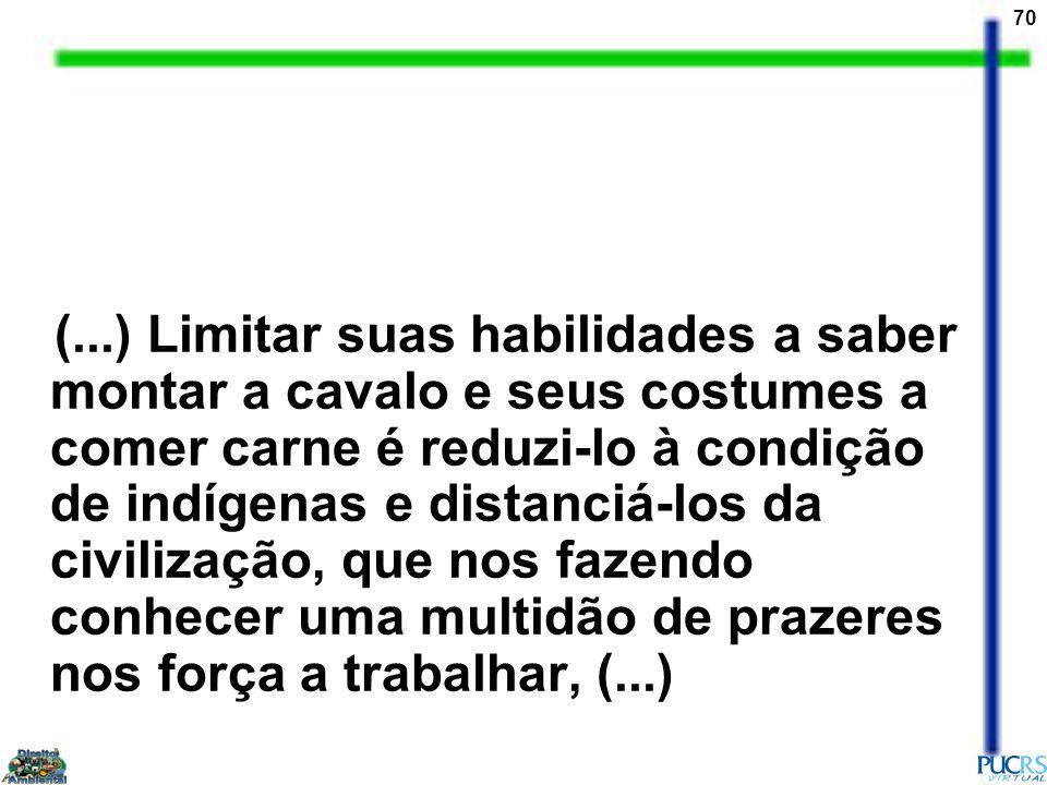 70 (...) Limitar suas habilidades a saber montar a cavalo e seus costumes a comer carne é reduzi-lo à condição de indígenas e distanciá-los da civiliz