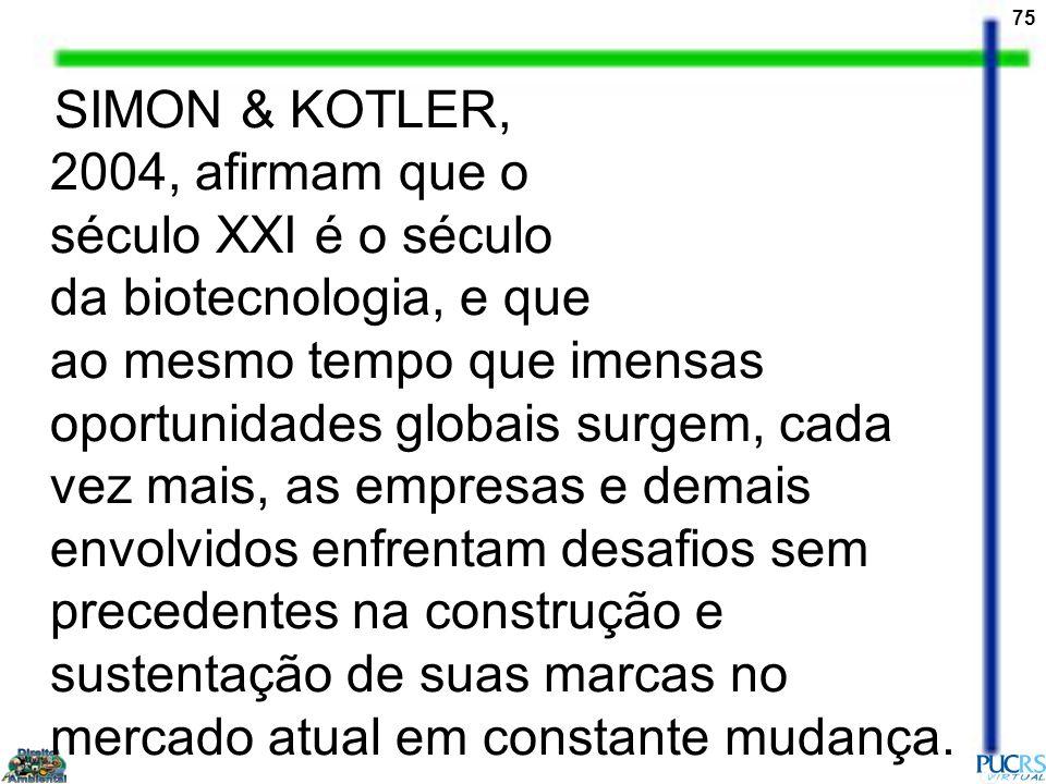 75 SIMON & KOTLER, 2004, afirmam que o século XXI é o século da biotecnologia, e que ao mesmo tempo que imensas oportunidades globais surgem, cada vez