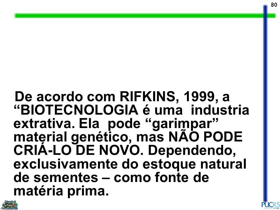 80 De acordo com RIFKINS, 1999, a BIOTECNOLOGIA é uma industria extrativa. Ela pode garimpar material genético, mas NÃO PODE CRIÁ-LO DE NOVO. Dependen