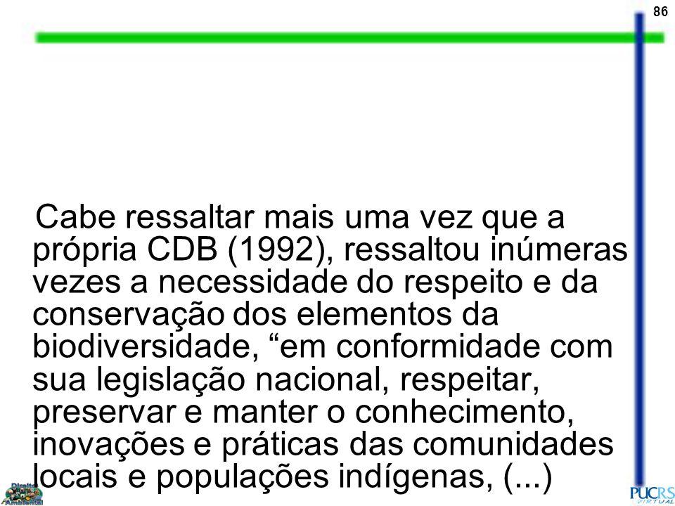 86 Cabe ressaltar mais uma vez que a própria CDB (1992), ressaltou inúmeras vezes a necessidade do respeito e da conservação dos elementos da biodiver