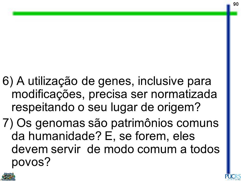 90 6) A utilização de genes, inclusive para modificações, precisa ser normatizada respeitando o seu lugar de origem? 7) Os genomas são patrimônios com