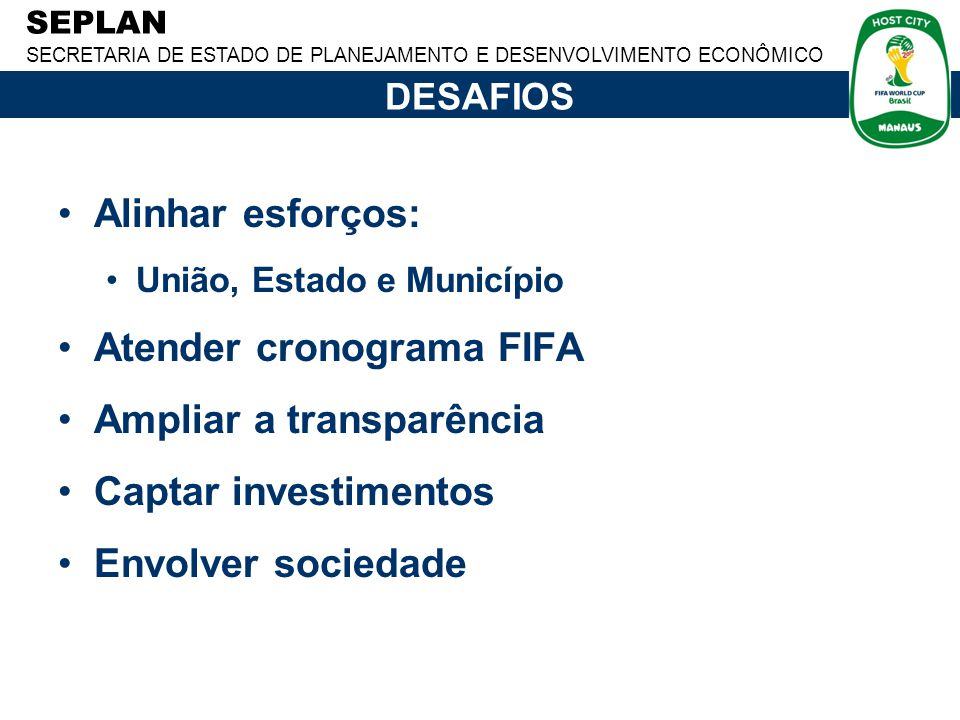 SEPLAN SECRETARIA DE ESTADO DE PLANEJAMENTO E DESENVOLVIMENTO ECONÔMICO DESAFIOS Alinhar esforços: União, Estado e Município Atender cronograma FIFA A