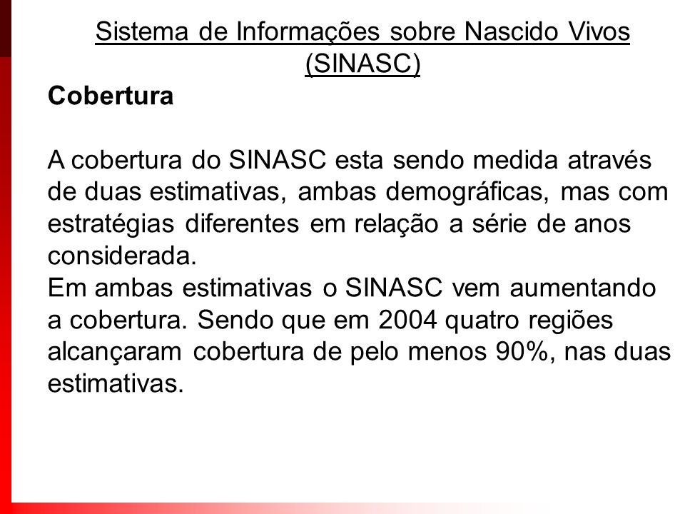 Sistema de Informações sobre Nascido Vivos (SINASC) Cobertura A cobertura do SINASC esta sendo medida através de duas estimativas, ambas demográficas,