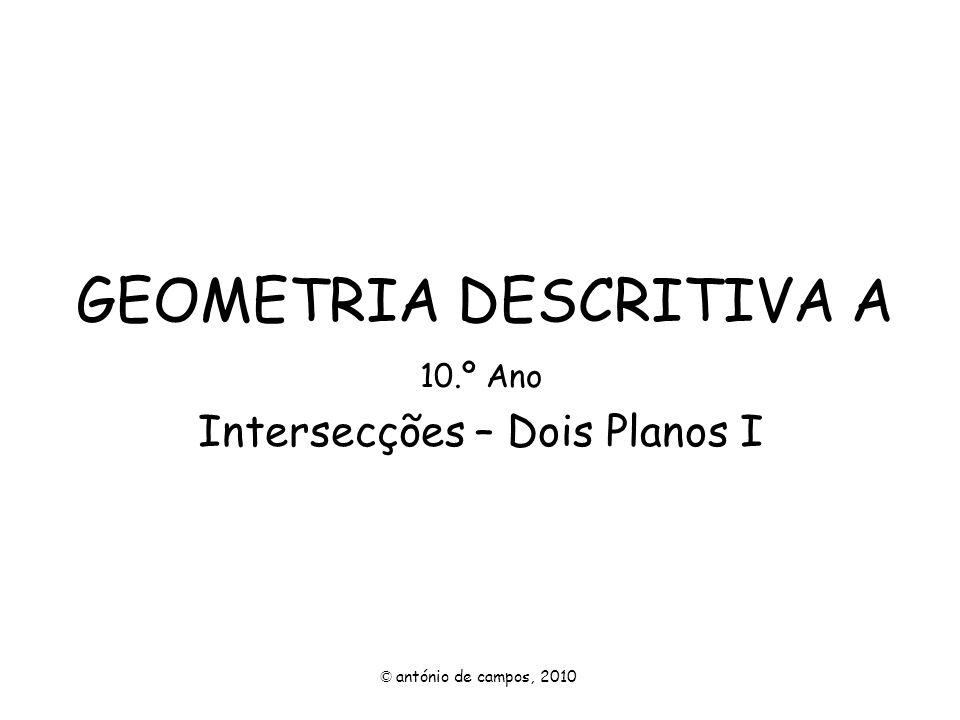 GEOMETRIA DESCRITIVA A 10.º Ano Intersecções – Dois Planos I © antónio de campos, 2010