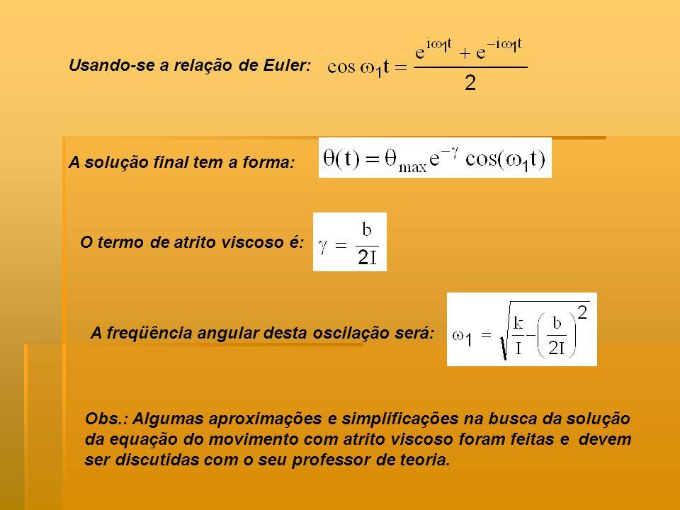 A solução final tem a forma: O termo de atrito viscoso é: Usando-se a relação de Euler: A freqüência angular desta oscilação será: Obs.: Algumas aproximações e simplificações na busca da solução da equação do movimento com atrito viscoso foram feitas e devem ser discutidas com o seu professor de teoria.