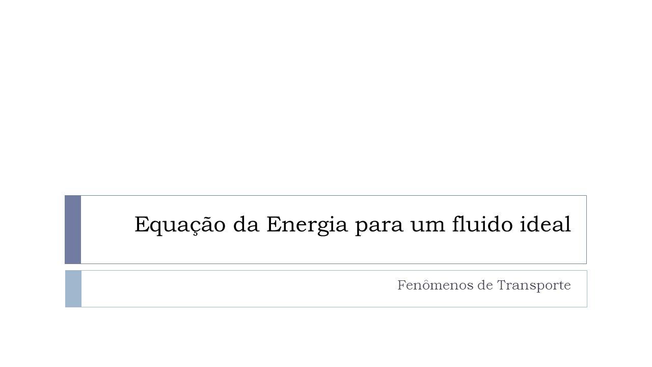 Equação da Energia para um fluido ideal Fenômenos de Transporte