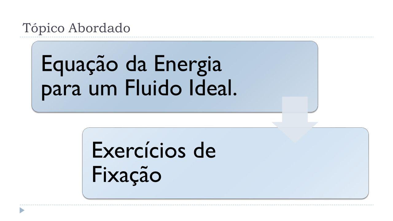 Tópico Abordado Equação da Energia para um Fluido Ideal. Exercícios de Fixação