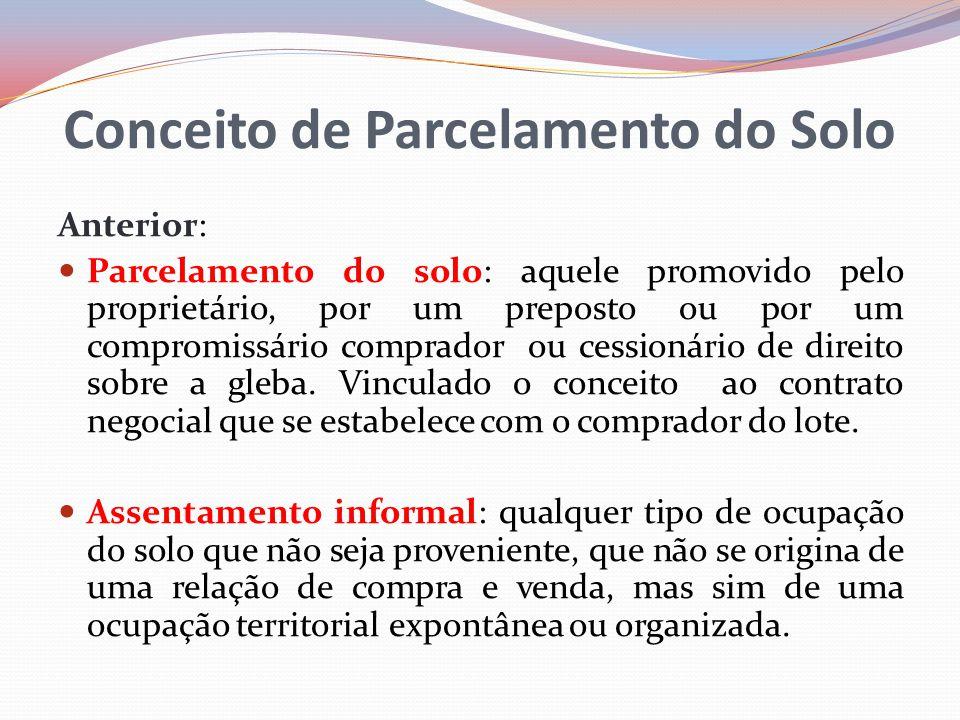 Conceito de Parcelamento do Solo Anterior: Parcelamento do solo: aquele promovido pelo proprietário, por um preposto ou por um compromissário comprador ou cessionário de direito sobre a gleba.