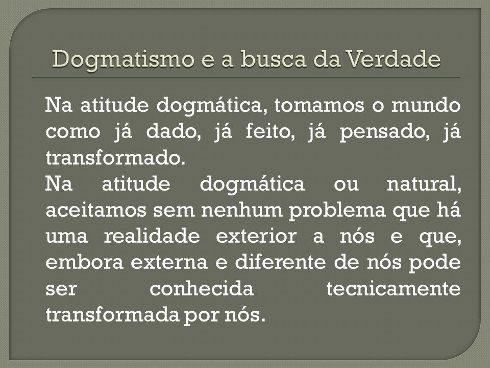 E o que é Dogmatismo? É uma atitude natural e espontânea que temos desde crianças. É nossa crença de que o mundo existe e que é exatamente da forma co