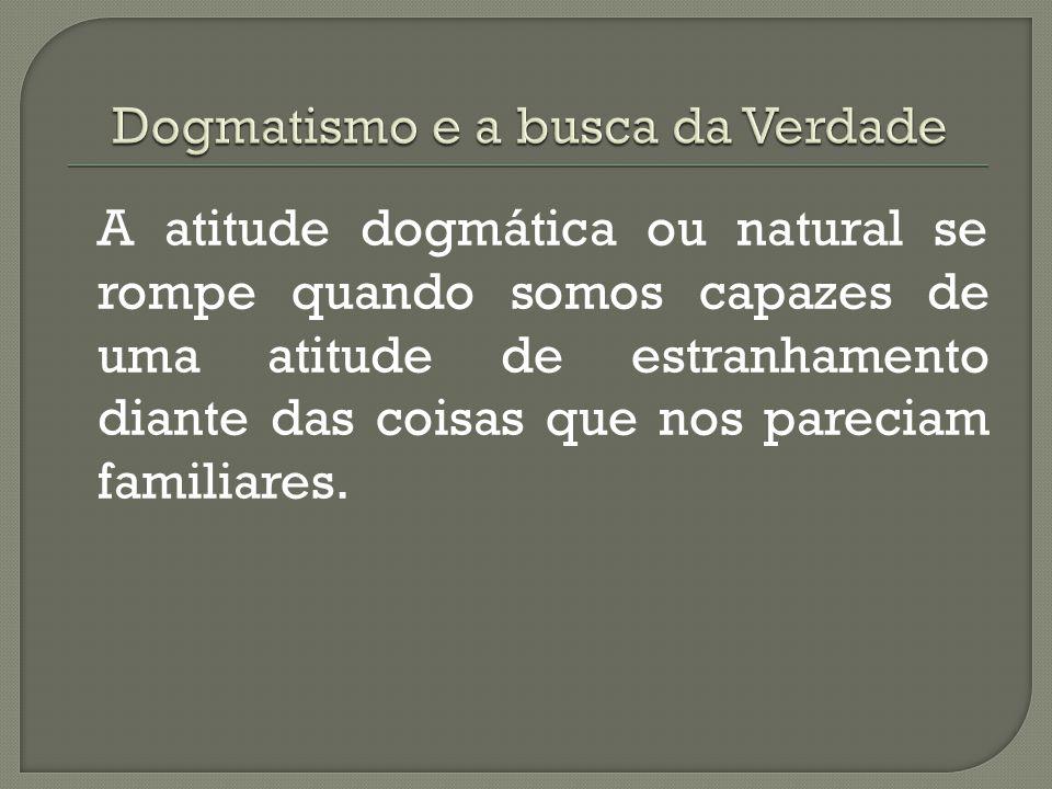 Na atitude dogmática, tomamos o mundo como já dado, já feito, já pensado, já transformado. Na atitude dogmática ou natural, aceitamos sem nenhum probl
