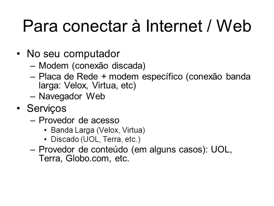 Para conectar à Internet / Web No seu computador –Modem (conexão discada) –Placa de Rede + modem específico (conexão banda larga: Velox, Virtua, etc) –Navegador Web Serviços –Provedor de acesso Banda Larga (Velox, Virtua) Discado (UOL, Terra, etc.) –Provedor de conteúdo (em alguns casos): UOL, Terra, Globo.com, etc.