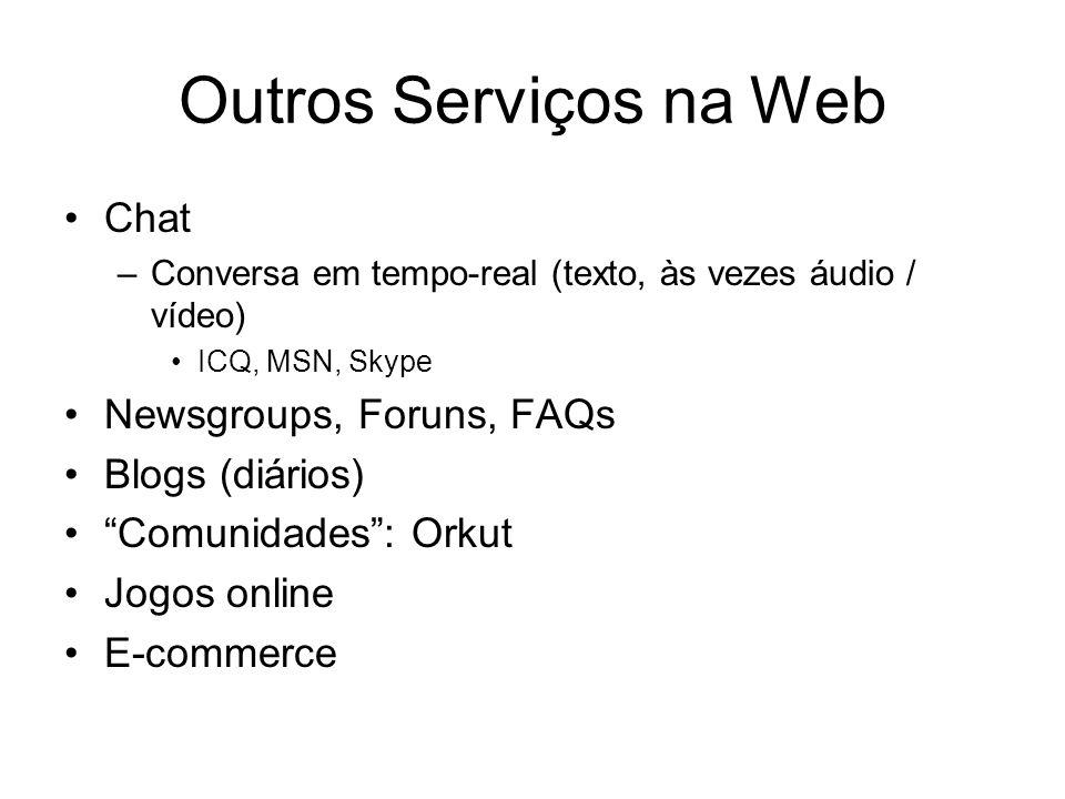 Outros Serviços na Web Chat –Conversa em tempo-real (texto, às vezes áudio / vídeo) ICQ, MSN, Skype Newsgroups, Foruns, FAQs Blogs (diários) Comunidades: Orkut Jogos online E-commerce