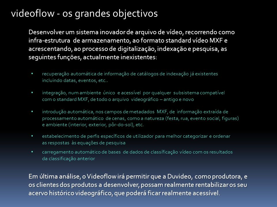 videoflow - os grandes objectivos Desenvolver um sistema inovador de arquivo de vídeo, recorrendo como infra-estrutura de armazenamento, ao formato standard vídeo MXF e acrescentando, ao processo de digitalização, indexação e pesquisa, as seguintes funções, actualmente inexistentes: recuperação automática de informação de catálogos de indexação já existentes incluindo datas, eventos, etc..