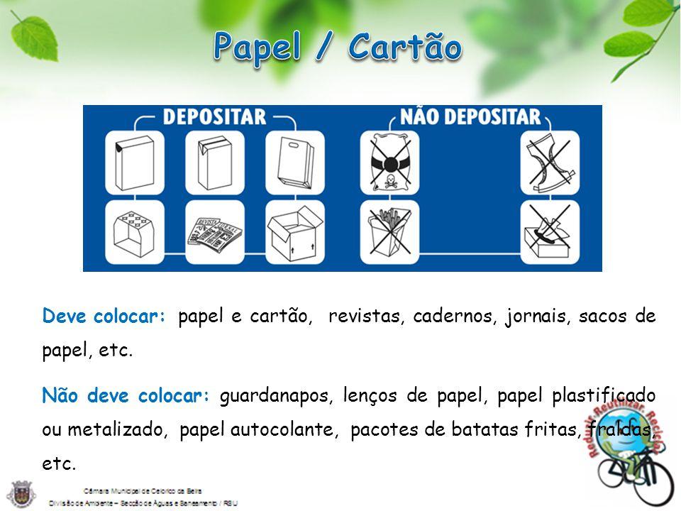 Deve colocar:papel e cartão, revistas, cadernos, jornais, sacos de papel, etc. Não deve colocar: guardanapos, lenços de papel, papel plastificado ou m