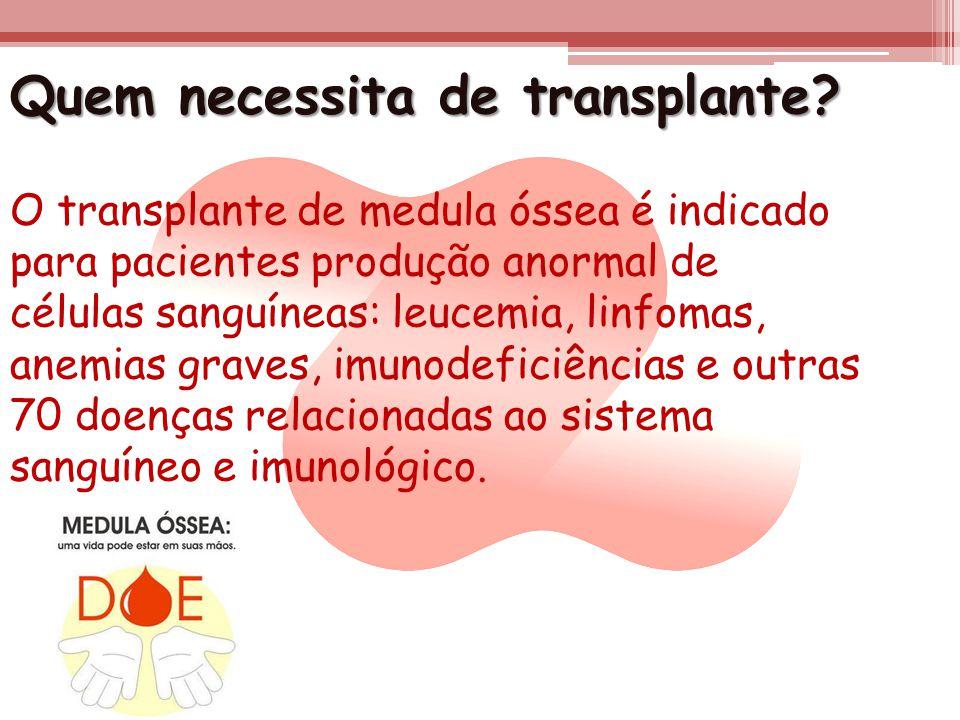 Quem necessita de transplante? O transplante de medula óssea é indicado para pacientes produção anormal de células sanguíneas: leucemia, linfomas, ane