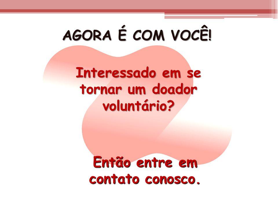 AGORA É COM VOCÊ! Interessado em se tornar um doador voluntário? Então entre em contato conosco.