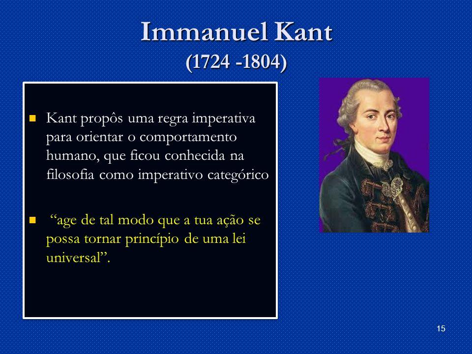 Immanuel Kant (1724 -1804) Kant propôs uma regra imperativa para orientar o comportamento humano, que ficou conhecida na filosofia como imperativo categórico age de tal modo que a tua ação se possa tornar princípio de uma lei universal.