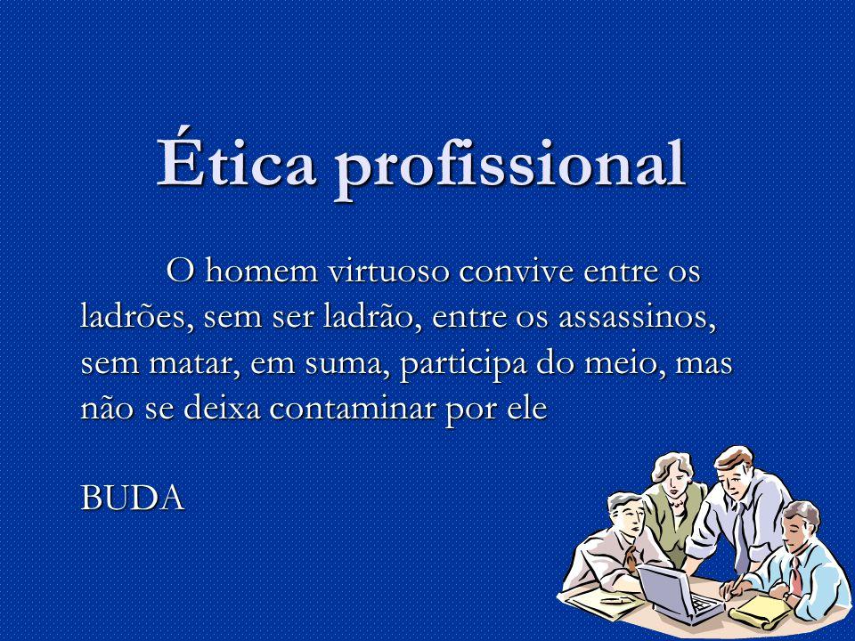 Ética profissional O homem virtuoso convive entre os ladrões, sem ser ladrão, entre os assassinos, sem matar, em suma, participa do meio, mas não se deixa contaminar por ele BUDA