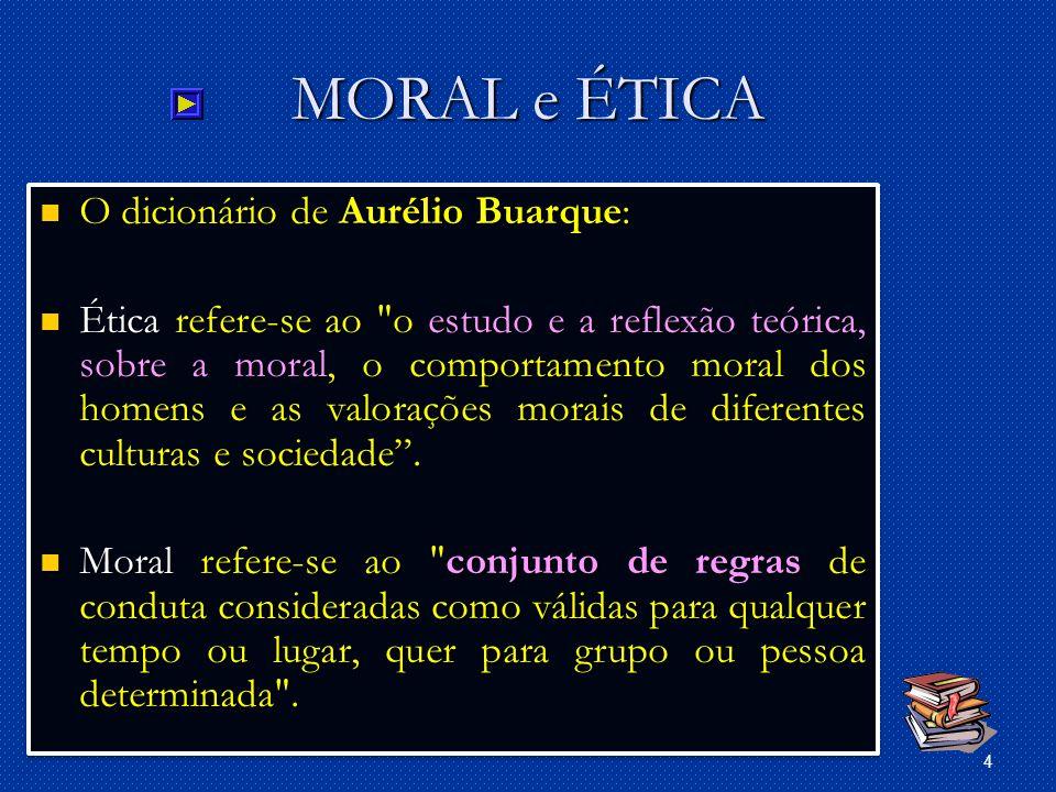 4 MORAL e ÉTICA O dicionário de Aurélio Buarque: O dicionário de Aurélio Buarque: Ética refere-se ao o estudo e a reflexão teórica, sobre a moral, o comportamento moral dos homens e as valorações morais de diferentes culturas e sociedade.