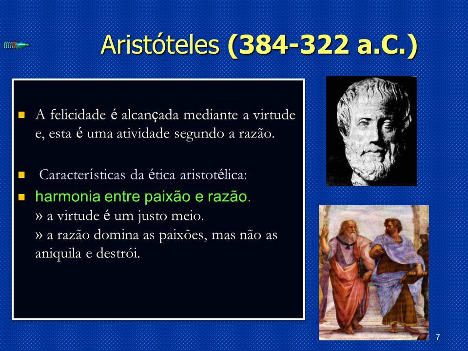7 Aristóteles (384-322 a.C.) A felicidade é alcan ç ada mediante a virtude e, esta é uma atividade segundo a razão.