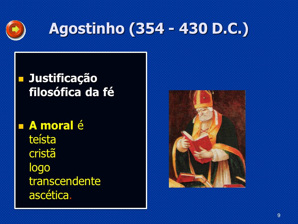 9 Agostinho (354 - 430 D.C.) Justificação filosófica da fé Justificação filosófica da fé A moral é teísta cristã logo transcendente ascética.