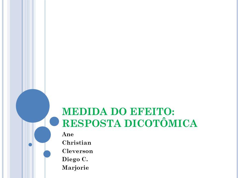 MEDIDA DO EFEITO: RESPOSTA DICOTÔMICA Ane Christian Cleverson Diego C. Marjorie