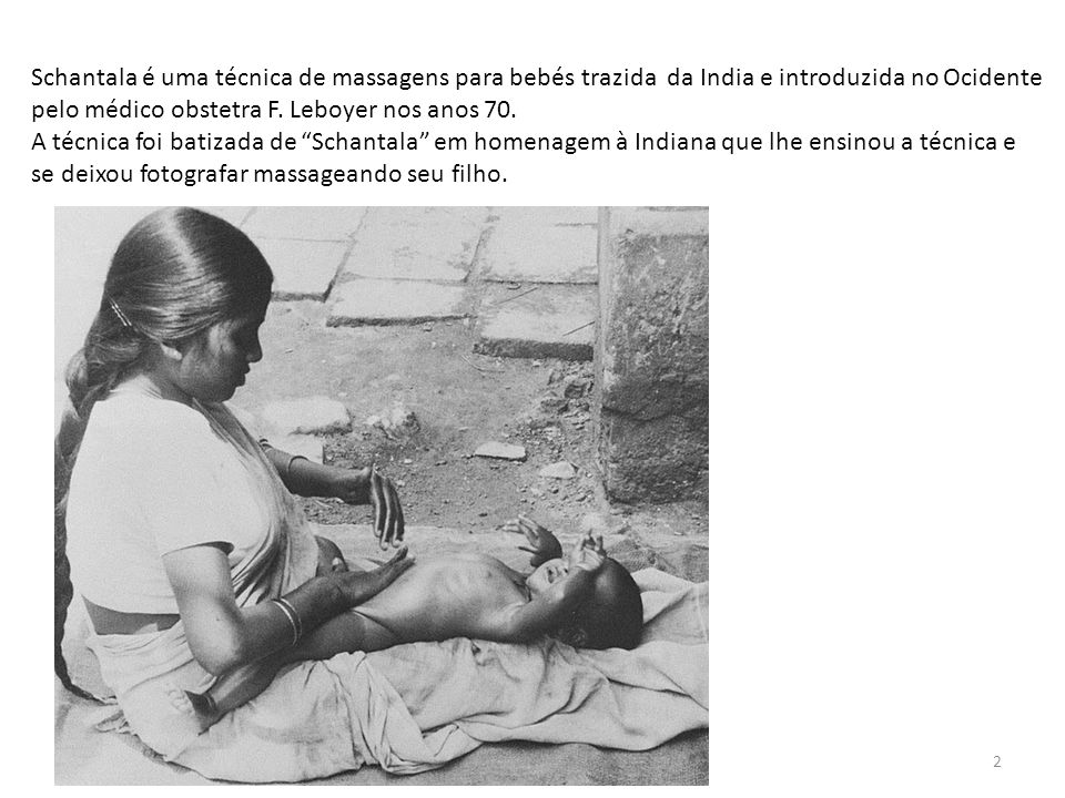 Schantala é uma técnica de massagens para bebés trazida da India e introduzida no Ocidente pelo médico obstetra F. Leboyer nos anos 70. A técnica foi
