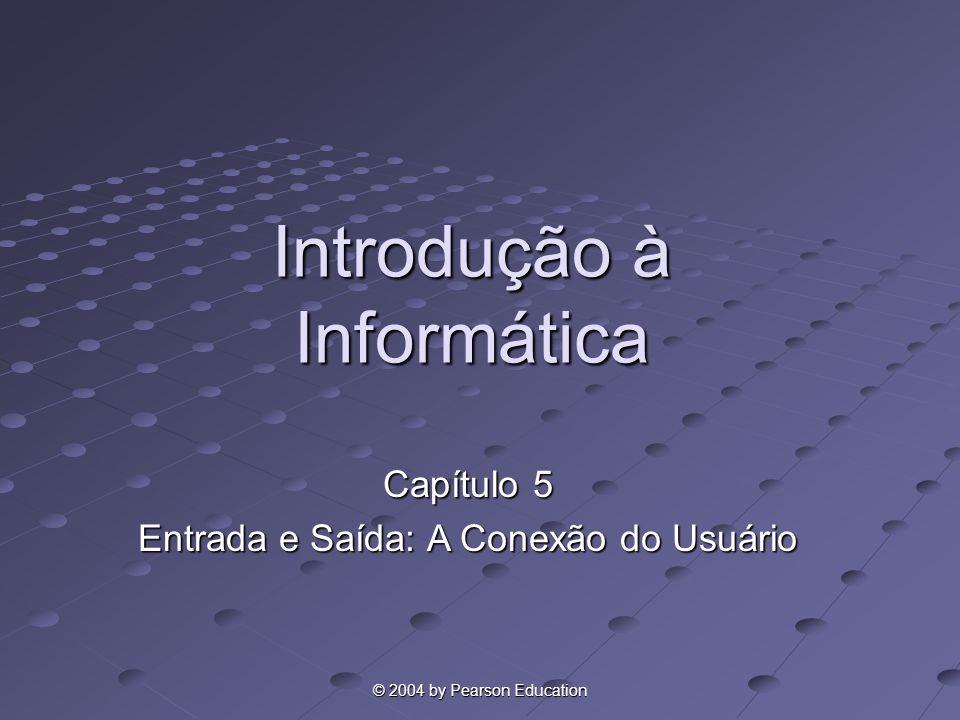 © 2004 by Pearson Education Introdução à Informática Capítulo 5 Entrada e Saída: A Conexão do Usuário