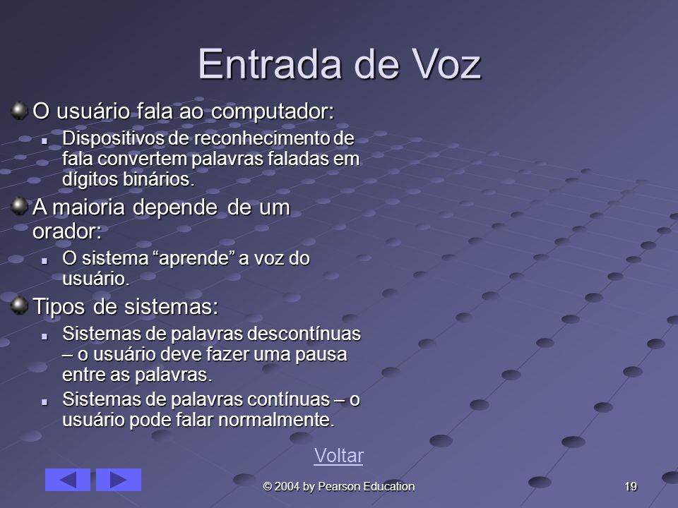 19 © 2004 by Pearson Education Entrada de Voz O usuário fala ao computador: Dispositivos de reconhecimento de fala convertem palavras faladas em dígit