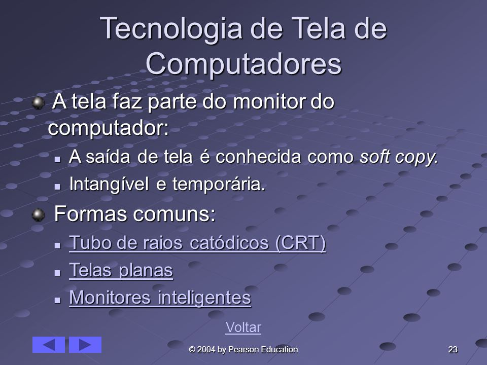 23 © 2004 by Pearson Education Tecnologia de Tela de Computadores A tela faz parte do monitor do computador: A tela faz parte do monitor do computador