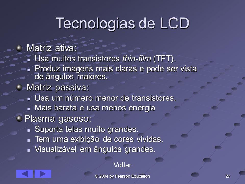27 © 2004 by Pearson Education Tecnologias de LCD Matriz ativa: Matriz ativa: Usa muitos transistores thin-film (TFT). Usa muitos transistores thin-fi