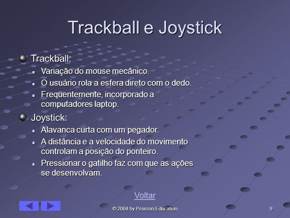 9 © 2004 by Pearson Education Trackball e Joystick Trackball: Trackball: Variação do mouse mecânico. Variação do mouse mecânico. O usuário rola a esfe