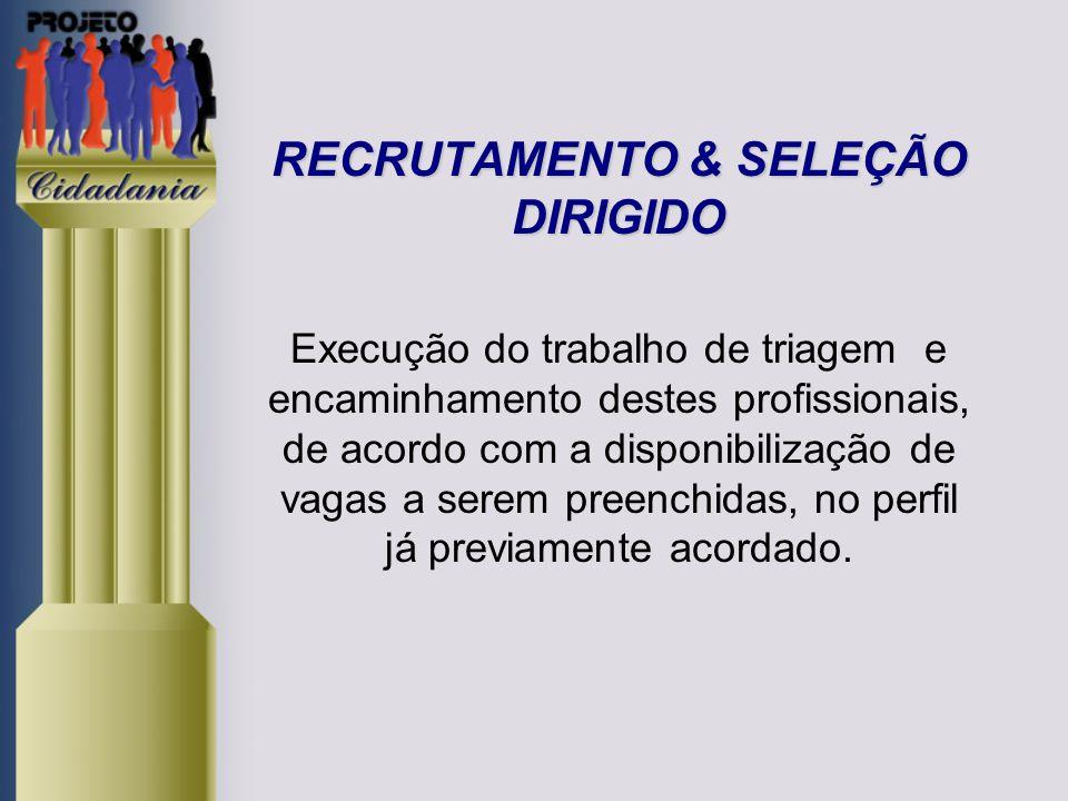 RECRUTAMENTO & SELEÇÃO DIRIGIDO RECRUTAMENTO & SELEÇÃO DIRIGIDO Execução do trabalho de triagem e encaminhamento destes profissionais, de acordo com a disponibilização de vagas a serem preenchidas, no perfil já previamente acordado.