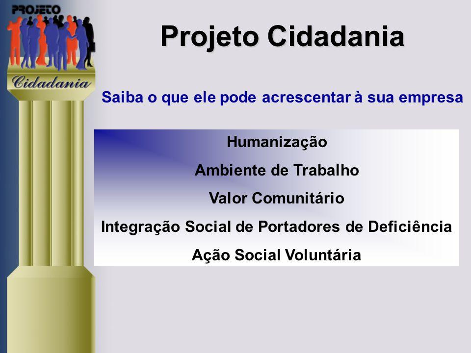Projeto Cidadania Projeto Cidadania Saiba o que ele pode acrescentar à sua empresa Humanização Ambiente de Trabalho Valor Comunitário Integração Social de Portadores de Deficiência Ação Social Voluntária