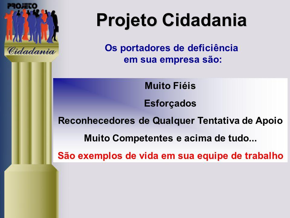 Projeto Cidadania Projeto Cidadania Os portadores de deficiência em sua empresa são: Muito Fiéis Esforçados Reconhecedores de Qualquer Tentativa de Apoio Muito Competentes e acima de tudo...