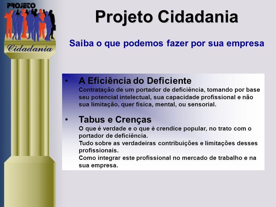 Projeto Cidadania Projeto Cidadania Saiba o que podemos fazer por sua empresa Profissional certo no lugar certo A informação como principal instrumento para a contratação do Portador de Deficiência, na plena utilização de sua capacidade profissional, para o alcance dos objetivos da empresa.
