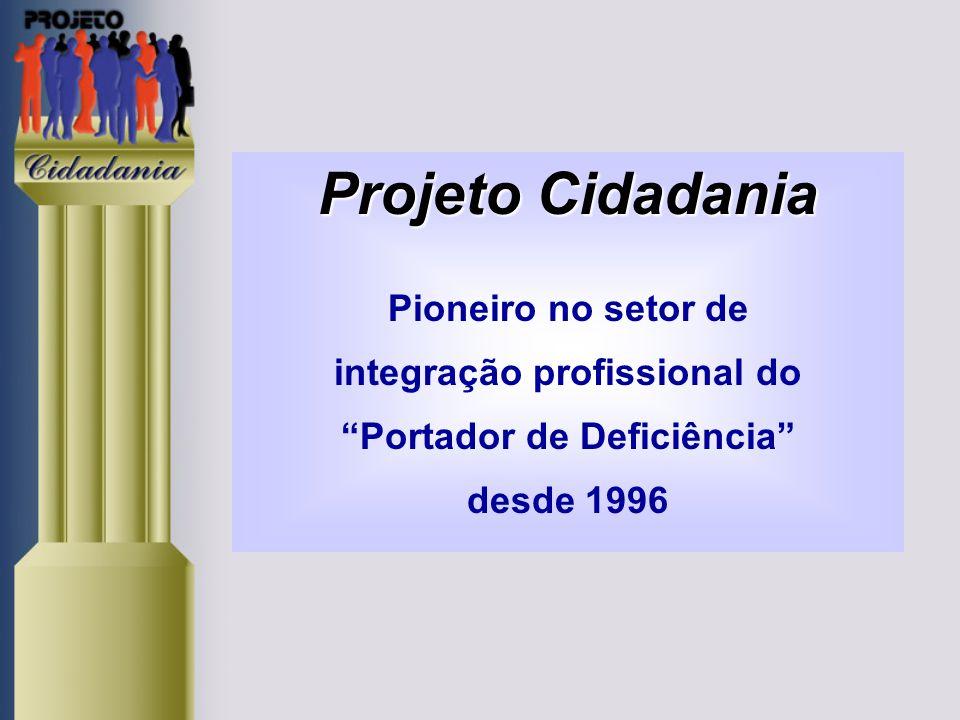 Projeto Cidadania Projeto Cidadania Pioneiro no setor de integração profissional do Portador de Deficiência desde 1996